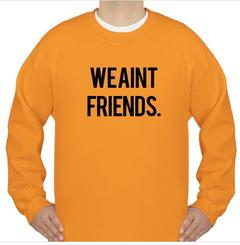 We Aint Friends Sweatshirt