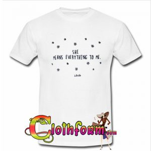 She Means Everything To Me T shirt
