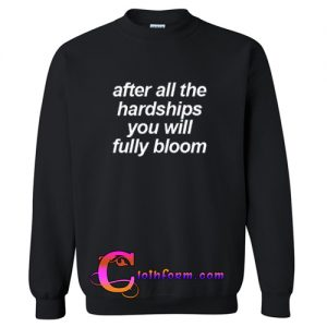 After All The Hardships You Will Fully Bloom sweatshirt