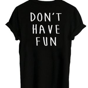 Don't Have Fun T-shirt back