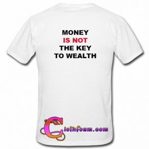 Money Is Not The Key To Wealth T Shirt back
