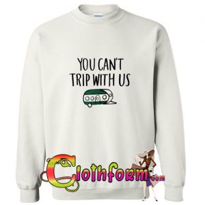 you can't trip whit us sweatshirt