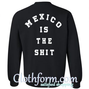 mexico is the shit sweatshirt back