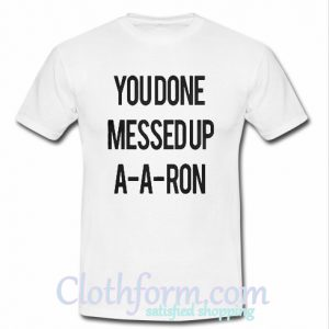 You Done Messed Up A-A-Aron shirt