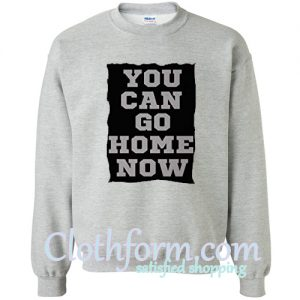 You Can Go Home Now Sweatshirt