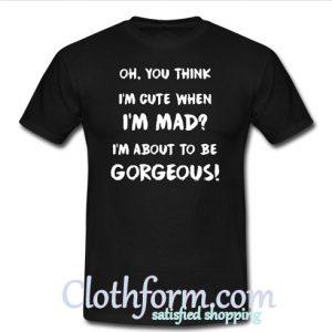 You think I'm cute When I'm mad I'm about to be Gorgeous shirt