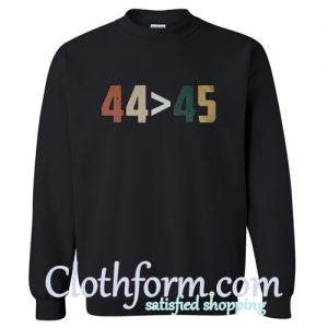 44 Is Greater Than 45 Sweatshirt