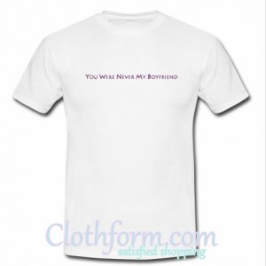 You Were Never My Boyfriend T-Shirt At