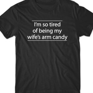 l'm so tired of bening my wife'a arm candy T Shirt