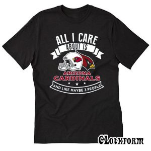 All I Care About Is Arizona Cardinals And Like Maybe 3 People T-Shirt TW