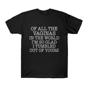 Out Of All The Vaginas I'm Glad I Tumbled Out Of Yours T Shirt SN